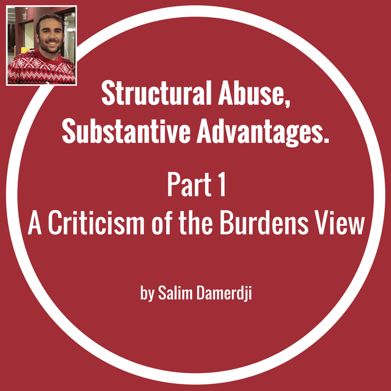 Structural Abuse, Substantive Advantages P1: A Criticism of the Burdens View by Salim Damerdji
